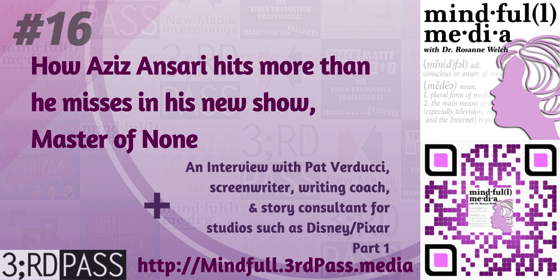 Mindful(l) Media 16: How Aziz Ansari hits more than he misses in his new show Master of None and an Interview with Pat Verducci, screenwriter, writing coach and consultant