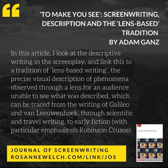 In this article I look at the descriptive writing in the screenplay, and link this to a tradition of 'lens-based writing', the precise visual description of phenomena observed through a lens for an audience unable to see what was described, which can be traced from the writing of Galileo and van Leeuwenhoek, through scientific and travel writing, to early fiction (with particular emphasis on Robinson Crusoe). I identify the most significant features of lens-based writing – the use of simple language and the separation of observation and deduction to communicate what has been seen through a simultaneous act of looking and framing, and show the similarities between this and screenwriting practice. I also make some observations about what this model can offer screenwriting research.
