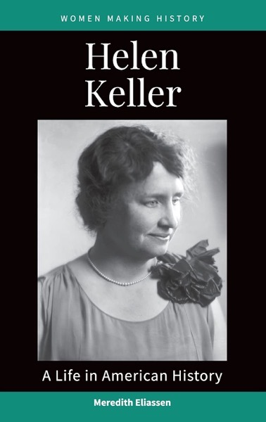 New Book: Helen Keller: A Life in American History (Women Making History) Series by Meredith Eliassen, Edited by Dr. Rosanne Welch and Dr. Peg Lamphier